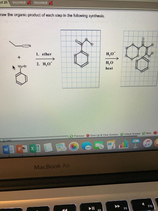 of 25 IncorrectIncorrect raw the organic product of each step in the following synthesis. 1. ether H,o H,O heat 2. H,O Mg-Br e Check Answer O Next 习 O Previous @ Give Up & View Solution MacBook Air F1O F9