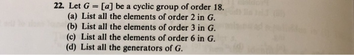 22. Let G = [a] be a cyclic group of order 18. (a) List all the elements of order 2 in G (b) List all the elements of order 3