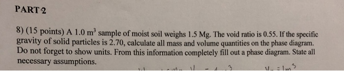 PART 2 8) (15 points) A 1.0 m2 sample of moist soil weighs 1.5 Mg. The void ratio is 0.55. If the specific gravity of solid p