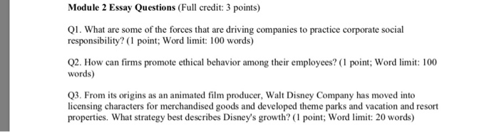 Module 2 Essay Questions (Full credit: 3 points) Q1. What are some of the forces that are driving companies to practice corporate social responsibility? (1 point; Word limit: 100 words) 2. How can firms promote ethical behavior among their employees? ( point:; Word : 100 words) Q3. From its origins as an animated film producer, Walt Disney Company has moved into licensing characters for merchandised goods and developed theme parks and vacation and resort properties. What strategy best describes Disneys growth? (1 point; Word limit: 20 words)