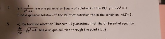 4. yis a one parameter family of solutions of the DE: y+2xy -0. Finds generel eltin afthe et ti mitl conco 5. a) Determine whether Theorem 11 guarantees that the differential equation y-y -4 has a unique solution through the point (1, 3)