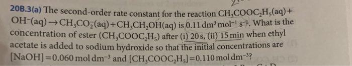 20B.3(a) The second-order rate constant for the reaction CH,COOC,H,(aq)+ ОН (aq)-> CH3C03(aq) + CH,CH,OHaq) is 0.11 d m3 mol