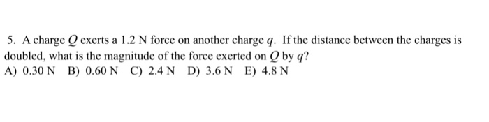 5. A charge O exerts a 1.2 N force on another charge q. If the distance between the charges is doubled, what is the magnitude