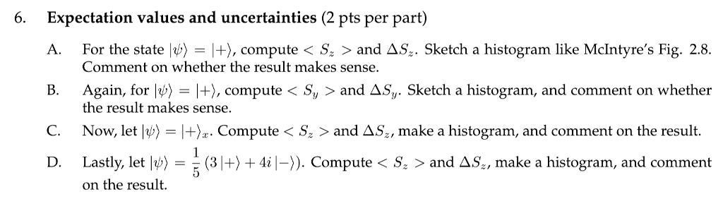 6. Expectation values and uncertainties (2 pts per part) A. For the state ψ-|+), compute S: > and Δ5, . Sketch a histogram li