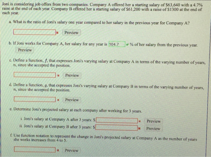 Joni ls considering job offers from two companies. Company A offered her a starting salary of S63640 with a 4.7% raisc at the end of cach year. Company B offered her a starting salary of S61,200 with a rase of $1300 at the end of each year a. What is the ratio of Jonis salary one year compared to her salary in the previous year for Company A? Preview b If Joni works fr Company A her salary for any year is 104.7 n % of her salary from the previous year. Preview Define a function, f, that espresses Jonis varying salary at Company A in terms of the varying mumber of n since she accepted the position L Preview n, since she accepted the position. d. Detine a function, 9, that expresses Tonis varying salary at Company B in terms of the varying mumber of years, at Co □ Preview c Determine Joras prodosted salary at rach company sfter weorking for 3 yeur. i. Jonis sulary at Company A ater 3 years. S n Tonis salary at Company B iter 3 years Preview Preview f Use function notation to represent the change in Jonis pr projected salary at Company A as the number of yeurs works increasces from 4 89) 5 revic iew