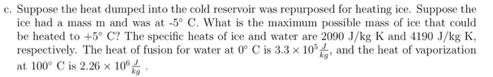 c. Suppose the heat dumped into the cold reservoir was repurposed for heating ice. Suppose the ice had a mass m and was at -5