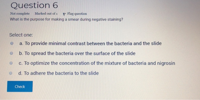 Question 6 Not complete Marked out of Flag question What is the purpose for making a smear during negative staining? Select one: O a. To provide minimal contrast between the bacteria and the slide O b. To spread the bacteria over the surface of the slide O c. To optimize the concentration of the mixture of bacteria and nigrosin o d. To adhere the bacteria to the slide Check