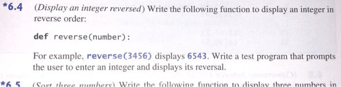 *6.4 (Display an integer reversed) Write the following function to display an integer in reverse order: def reverseCnumber): For example, reverse(3456) displays 6543. Write a test program that prompts the user to enter an integer and displays its reversal. 65(Sort three numbers)Write the following function to disnlay three numhers in