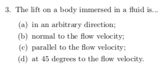 3. The lift on a body immersed in a fluid is... (a) in an arbitrary direction (b) normal to the flow velocity (c) parallel to the flow velocity; (d) at 45 degrees to the flow velocity.