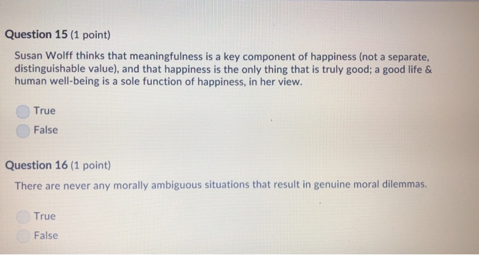 Question 15 (1 point) Susan Wolff thinks that meaningfulness is a key component of happiness (not a separate, distinguishable