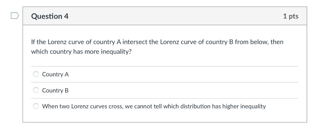 Question 4 1 pts If the Lorenz curve of country A intersect the Lorenz curve of country B from below, then which country has more inequality? Country A Country B When two Lorenz curves cross, we cannot tell which distribution has higher inequality