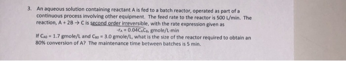 3. An aqueous solution containing reactant A is fed to a batch reactor, operated as part ofa continuous process involving oth