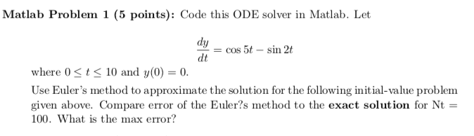 Matlab Problem 1 (5 points): Code this ODE solver in Matlab. Let dh ー-cos 5t-sin 2t dt where 0 tS10 and y(0) 0. Use Eulers method to approximate the solution for the following initial-value problem given above. Compare error of the Euler?s method to the exact solution for Nt- 100. What is the max error?