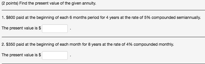 (2 points) Find the present value of the given annuity. 1, $800 paid at the beginning of each 6 months period for 4 years at the rate of 5% compounded semiannually. The present value is $ 2, $350 paid at the beginning of each month for 8 years at the rate of 4% compounded monthly. The present value is $