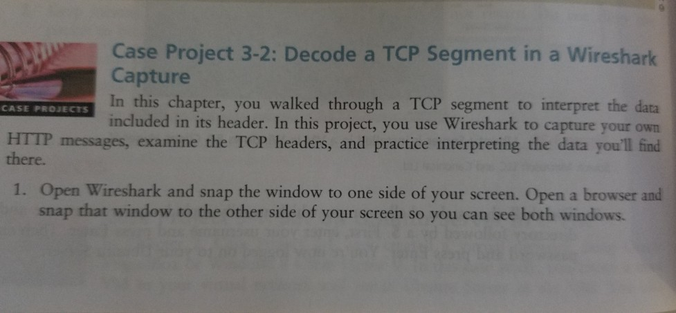 Case Project 3-2: Decode a TCP Segment in a Wireshark Capture In this chapter, you walked through a TCP segment to interpret the data included in its header. In this project, you use Wireshark to capture your own HTTP messages, examine the TCP headers, and practice interpreting the data youll find CASE PROJECTS there. 1. Open Wireshark and snap the window to one side of your screen. Open a browser and snap that window to the other side of your screen so you can see both windows.