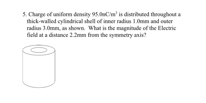 5. Charge of uniform density 95.0nC/mis distributed throughout a thick-walled cylindrical shell of inner radius 1.0mm and out