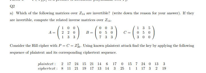 a) Which of the following matrices over Z14 are invertible? (write down the reason for your answer). If they are invertible, compute the related inverse matrices over Z14 A 2 2 0 C-0 5 0 Consider the Hill cipher with PCZ Using known plaintext attack find the key by applying the following sequence of plaintext and its corresponding ciphertext sequence. plaintert 2 17 24 15 21 14 6 170 157 24 0 13 3 ciphertext: 8 11 21 19 17 13 14 3 25 1 1 17 3 2 19