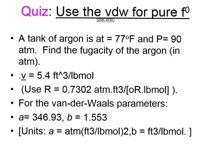 Quiz: Use the vdw for pure fo . A tank of argon is at 77°F and P 90 atm. Find the fugacity of the argon (in atm) V5.4 ft^3/lb