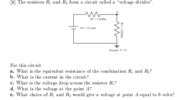 1 The resistors Ri and R2 form a circuit called a voltage divider Ground:V- For this circuit: a. What is the equivalent resist ance of the combination Ri and R2? b. What is the current in the circuit? c. What is the voltage drop across the resistor Ri? d. What is the voltage at the point A? e. What choice of Ri and R2 would give a voltage at point A equal to 6 volts?