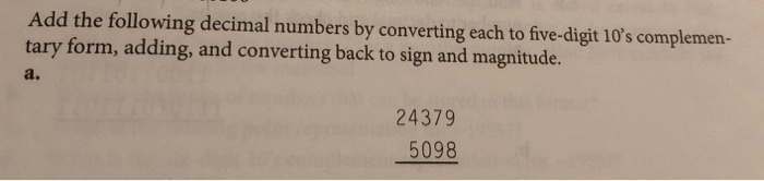 Add the following decimal numbers by converting each to five-digit 10s complemen- tary form, adding, and converting back to sign and magnitude. a. 24379 5098