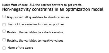 Note: Must choose ALL the correct answers to get credit. Non-negativity constraints in an optimization model May restrict a quantities to absolute values Restrict the variables to zero or positive Restrict the variables to a slack variable. Restrict the variables to negative values None of the above