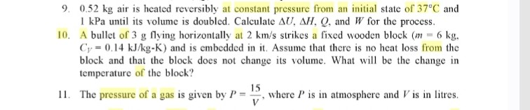9. 0.52 kg air is heated reversibly at constant pressure from an initial state of 37°C and 1 kPa until its volume is doubled. Calculate Δυ, ΔΗ. Q. and W for the process 10, A bullet of 3 g flying horizontally at 2 km/s strikes a fixed wooden block (m = 6 kg, Cr= 0.14 kJ/kg-K) and is cmbcdded in it. Assume that there is no heat loss from the block and that the block does not change its volume. Wa be the change in temperature of the block? 15 ii The pressure of a gas is given by p . V, where p i..n atmosphere and r is in litre.