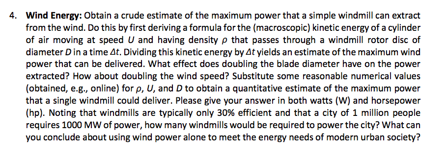 Wind Energy: Obtain a crude estimate of the maximum power that a simple windmill can extract from the wind. Do this by first deriving a formula for the (macroscopic) kinetic energy of a cylinder of air moving at speed U and having density ρ that passes through a windmill rotor disc of diameter D in a time At. Dividing this kinetic energy by At yields an estimate of the maximum wind power that can be delivered. What effect does doubling the blade diameter have on the power extracted? How about doubling the wind speed? Substitute some reasonable numerical values (obtained, e.g., online) for p, U, and D to obtain a quantitative estimate of the maximum power that a single windmill could deliver. Please give your answer in both watts (W) and horsepower (hp). Noting that windmills are typically only 30% efficient and that a city of 1 million people requires 1000 MW of power, how many windmills would be required to power the city? What can you conclude about using wind power alone to meet the energy needs of modern urban society? 4.