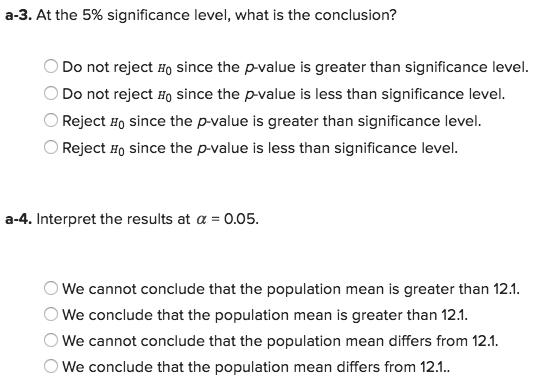 a-3. At the 5% significance level, what is the conclusion? Do not reject Ho since the p-value is greater than significance level. Do not reject Ho since the p-value is less than significance level. OReject Ho since the p-value is greater than significance level. Reject Ho since the p-value is less than significance level a-4. Interpret the results at α 0.05 OWe cannot conclude that the population mean is greater than 12.1 We conclude that the population mean is greater than 12.1 We cannot conclude that the population mean differs from 12.1 We conclude that the population mean differs from 12.1.