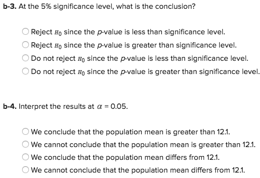 b-3. At the 5% significance level, what is the conclusion? OReject Ho since the p-value is less than significance level OReject Ho since the p-value is greater than significance level. Do not reject Ho since the p-value is less than significance level. Do not reject Ho since the p-value is greater than significance level. b-4. Interpret the results at a 0.05 We conclude that the population mean is greater than 12.1 We cannot conclude that the population mean is greater than 12.1 We conclude that the population mean differs from 12.1 We cannot conclude that the population mean differs from 12.1