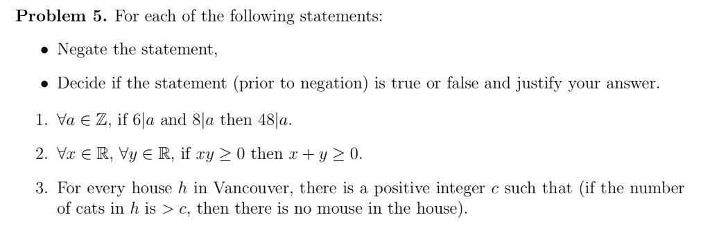 Problem 5. For each of the following statements: » Negate the statement . Decide if the statement (prior to negation) is true or false and justify your answer. , va є z, if 6la and 8 a then 481a. 3. For every house h in Vancouver, there is a positive integer c such that (if the number of cats in h is > c, then there is no mouse in the house)