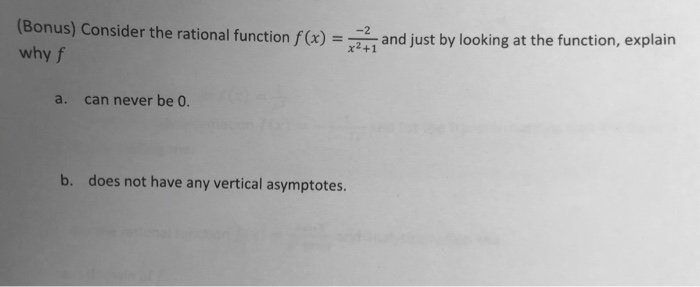 (Bonus) Consider the rational function f whyf and just by looking at the function, explain a. can never be 0. b. does not hav