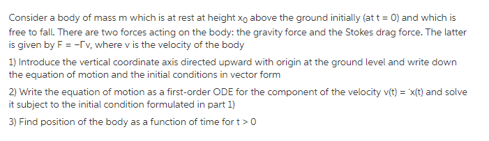 Consider a body of mass m which is at rest at height xo above the ground initially (at t 0) and which is free to fall.Tthere are two forces acting on the body: the gravity force and the Stokes drag force.The latter is given by F v, where v is the velocity of the body 1) Introduce the vertical coordinate axis directed upward with origin at the ground level and write down 2) Write the equation of motion as a first-order ODE for the component of the velocity v(t)- xlt) and solve it subject to the initial condition formulated in part 1) 3) Find position of the body as a function of time for t>0