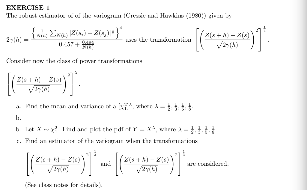 EXERCISE1 The robust estimator of of the variogram (Cressie and Hawkins (1980)) given by 1 uses the transformation 2s+h)-Z(s 0.494 27(h) Consider now the class of power transformations Z(s + h) - Z(s) 27(h) 름, a. Find the mean and variance of a λwhere λ- b. b. Let X ~ χ. Find and plot the pdf of Y-X, where λ- c. Find an estimator of the variogram when the transformations , 2 3 5 8 Z(s+ h) - Z(s) Z(s + h) - Z(are considered. and 2y(h) (See class notes for details)