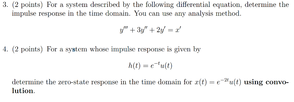 3. (2 points) For a system described by the following differential equation, determine the impulse response in the time domain. You can use any analysis method 4. (2 points) For a system whose impulse response is given by h(t) eult) determine the zero-state response in the time domain for x(t) = e-2t u(t) using convo- lution