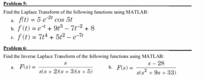 Problem 5 Find the Laplace Transform of the following functions using MATLAB: a. fit) = 5 e-2t cos 5t c、f(t) = 7t4 + 5t2-e-7t Problem 6 Find the Inverse Laplace Transform of the following functions using MATLAB: s-28 s(s2 +9s + 33) a. F(s) = s(s +2)(s +3)(s 5)