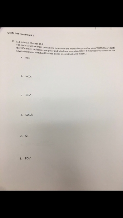 CHEM 104 Homework 1 12. (12 points]: Chapter 10.2 question 6, determine the molecular geometry using VSEPR twoV AND are polar and which are nonpolar. (Hint: h may help you to redraw the For each structure from Lewis structures with bold/dashed bonds or construct a 3D model, a. HCN С.NH4. e. O f PO.