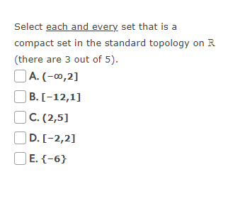 Select each and every set that is a compact set in the standard topology on R (there are 3 out of 5). A. (-00,21 B. I-12,1] C.(2,5 D. I-2,21