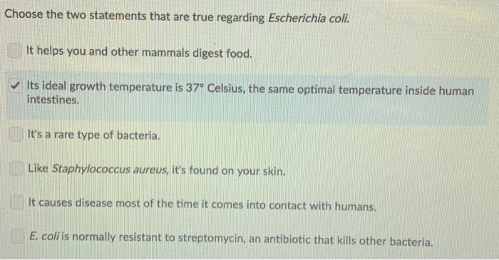 Choose the two statements that are true regarding Escherichia coli It helps you and other mammals digest food Its ideal growth temperature is 37° Celsius, the same optimal temperature inside human intestines Its a rare type of bacteria. Like Staphylococcus aureus, its found on your skin. It causes disease most of the time it comes into contact with humans. E. coli is normally resistant to streptomycin, an antibiotic that kills other bacteria.