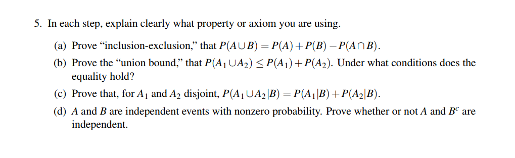 5. In each step, explain clearly what property or axiom you are using. (a) Prove inclusion-exclusion, that PAU B)-P(A)+P(B)-Pan B) (b) Prove the union bound that P(Ai UA2) P(Ai) P(A2). Under what conditions does the equality hold? (c) Prove that, for A and A2 disjoint, P(A UA2 B) P(A B)P(A2 B) (d) A and B are independent events with nonzero probability. Prove whether or not A and B are independent.