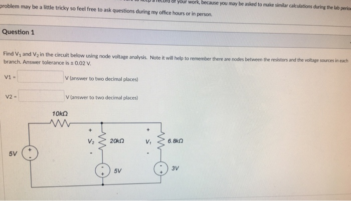 up aielord 8f your work, because you may be asked to make similar calculations during the lab perio problem may be a little tricky so feel free to ask questions during my office hours or in person. Question1 Find Vs and V2 in the circuit bel branch. Answer tolerance is +0.02 v ow using node voltage analysis. Note it will help to remember there are nodes between the resistors and the voltage sources in each V answer to two decimal places) Vlanswer to two decimal lces) V1- V2- 5V 5V