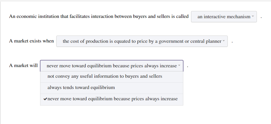 An economic institution that facilitates interaction between buyers and sellers is called an interactive mechanism . . A market exists when the cost of production is equated to price by a government or central planner . A market willnever move toward equilibrium because prices always increase not convey any useful information to buyers and sellers always tends toward equilibrium