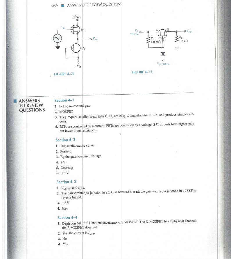 259 ANSWERS TO REVIEW QUESTIONS 20 mV RG 1.0 MQ, IG sat 1.0kΩ CONTROL FIGURE 4-71 FIGURE 4-72 ■ ANSWERS Section 4-1 TO REVIEW QUESTIONS 1. Drain, source and gate 2. MOSFET 3. They require smaller areas than BJTs, are easy to manufacture in ICs, and produce simpler cir- cuits 4. BJTs s are controlled by a current, FETs are controlled by a voltage. BJT circuits have higher gain but lower input resistance. Section 4-2 1. Transconductance curve 2. Positive 3. By the gate-to-source voltage 4. 7 V 5. Decrease 6. +3 V Section 4-3 1. Vasfof) and Ipss. 2. The base-emitter pn junction in a BJT is forward biased; the gate-source pn junction in a J FET is reverse biased. 3.-8 V 4. Ipss Section 4-4 1. Depletion MOSFET and enhancement-only MOSFET. The D-MOSFET has a physical channel; the E-MOSFET does not. 2. Yes; the current is IDss- 3. No 4. Yes