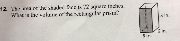 12. The area of the shaded face is 72 square inches. What is the volume of the rectangular prism? x in. 6 in. 6 in.