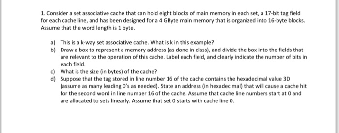 1. Consider a set associative cache that can hold eight blocks of main memory in each set, a 17-bit tag field for each cache