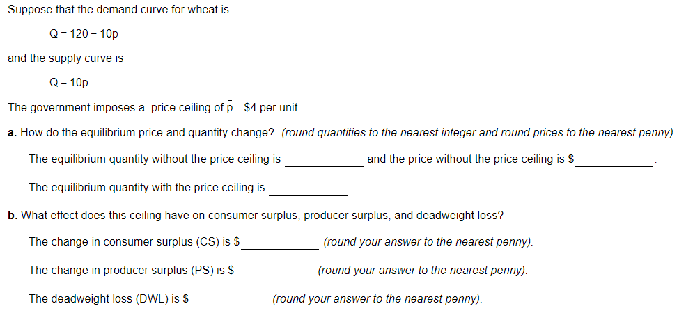 Suppose that the demand curve for wheat is Q 120-10p and the supply curve is Q-10p The government imposes a price ceiling of p $4 per unit. a. How do the equilibrium price and quantity change? (round quantities to the nearest integer and round prices to the nearest penny) The equilibrium quantity without the price ceiling is and the price without the price ceiling is S The equilibrium quantity with the price ceiling is b. What effect does this ceiling have on consumer surplus, producer surplus, and deadweight loss? The change in consumer surplus (CS) is S The change in producer surplus (PS) is S The deadweight loss (DWL) is S round your answer to the nearest penny). (round your answer to the nearest penny). (round your answer to the nearest penny).