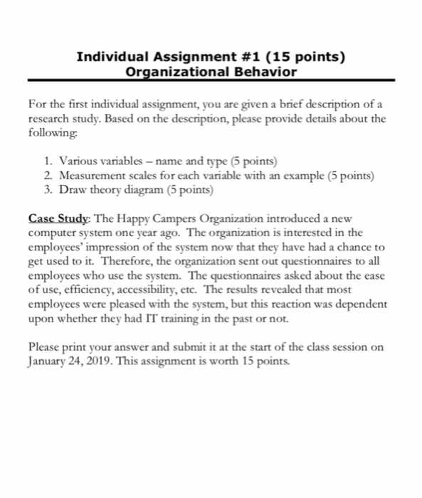 Individual Assignment #1 (15 points) Organizational Behavion a brief description of a For the first individual assignment, you are given research study. Based on the description, please provide details about the following 1. Various variables -name and type (5 points) 2. Measurement scales for each variable with an example (5 points) 3. Draw theory diagram (5 points) Case Study: The Happy Campers Organization introduced a new computer system one year ago. The organization is interested in the employees impression of the system now that they have had a chance to get used to it. Therefore, the organization sent out questionnaires to all employees who use the system. The questionnaires asked about the ease of use, efficiency, accessibility, etc. The results revealed that most employees were pleased with the system, but this reaction was dependent upon whether they had IT training in the past or not. Please print your answer and submit it at the start of the class session on January 24, 2019. This assignment is w worth 15 points
