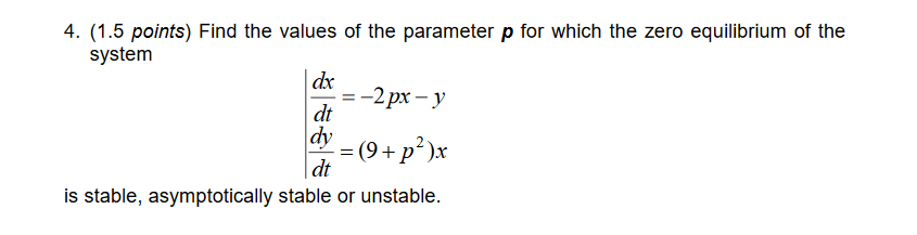 4. (1.5 points) Find the values of the parameter p for which the zero equilibrium of the system dr dt dv (9 + p2)x dt is stable, asymptotically stable or unstable