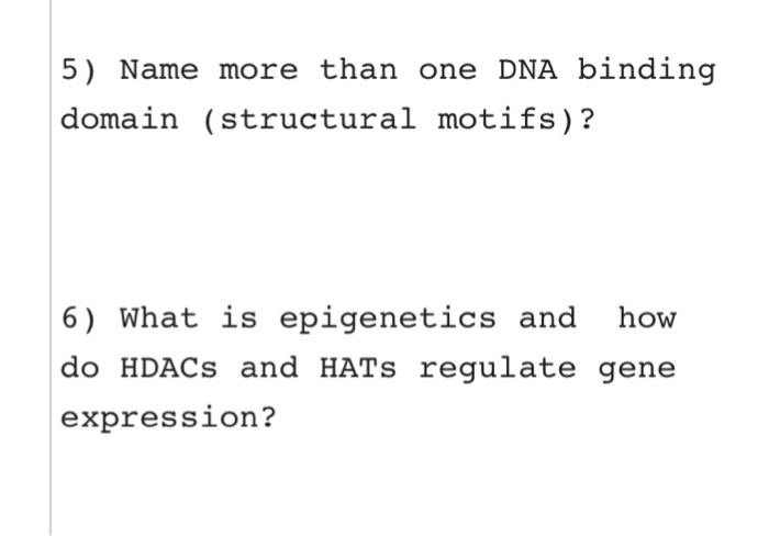 5) Name more than one DNA binding domain (structural motifs)? 6) What is epigenetics and how do HDACs and HATs regulate gene expression?