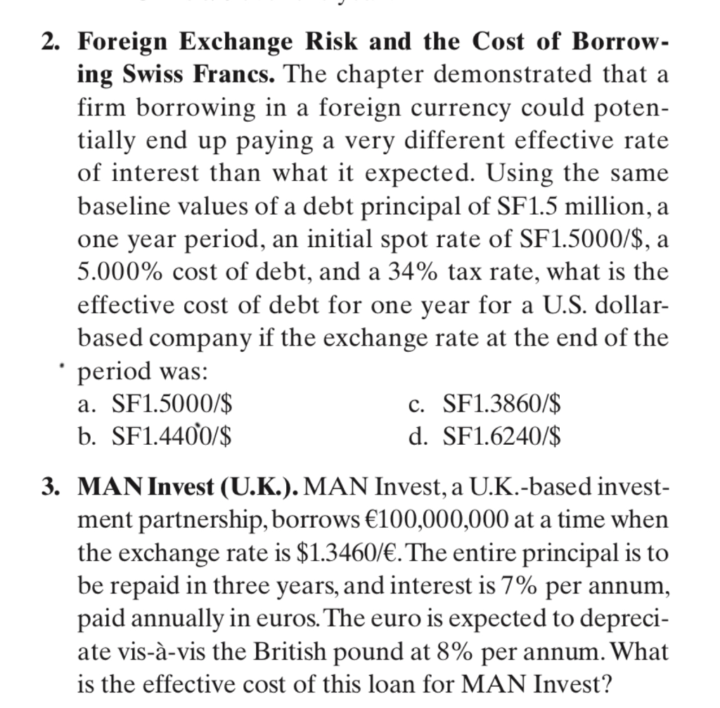 2. Foreign Exchange Risk and the Cost of Borrow- ing Swiss Francs. The chapter demonstrated that a firm borrowing in a foreign currency could poten- tially end up paying a very different effective rate of interest than what it expected. Using the same baseline values of a debt principal of SF1.5 million, a one year period, an initial spot rate of SF1.5000/S, a 5.000% cost of debt, and a 34% tax rate, what is the effective cost of debt for one vear for a U.S. dollar- based company if the exchange rate at the end of the period was: a. SF1.5000/$ b. SF1.44Ợ0/S c. SF1.3860/$ d. SF1.6240/$ 3. MAN Invest (U.K.). MAN Invest, a U.K.-based invest- ment partnership, borrows 100,000,000 at a time when the exchange rate is $1.3460/. The entire principal is to be repaid in three years, and interest is 7% per annum paid annually in euros.The euro is expected to depreci- ate vis-à-vis the British pound at 8% per annum. What is the effective cost of this loan for MAN Invest?