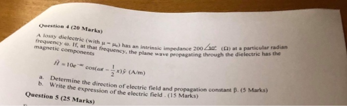 Question 4 (20 Marks) A lossy dielectric (with-m) has an intrinsic impedance 200 Lar (Ω) at a particular radian : the plane wave propagating through the dielectric has the frequency ω. If, atthat frequency, frequency o. If, at that frequency, magnetic components impedance wave propaga wave propaga 10 cos(a-x)(A/m) Marks) constant a. Determine the direction of electric field and propagation b. Write the expression of the electric field (15 Marks) Question 5 (25 Marks)
